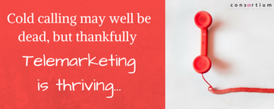 Cold calling may well be dead, but thankfully Telemarketing is thriving
